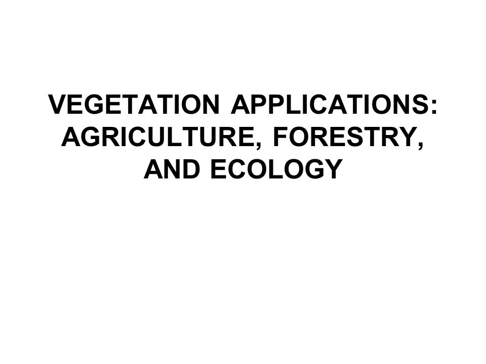VEGETATION APPLICATIONS: AGRICULTURE, FORESTRY, AND ECOLOGY