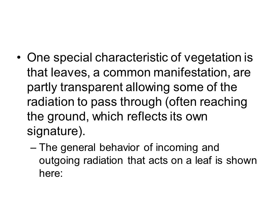 One special characteristic of vegetation is that leaves, a common manifestation, are partly transparent allowing some of the radiation to pass through (often reaching the ground, which reflects its own signature).