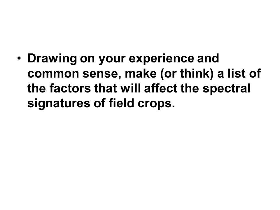 Drawing on your experience and common sense, make (or think) a list of the factors that will affect the spectral signatures of field crops.