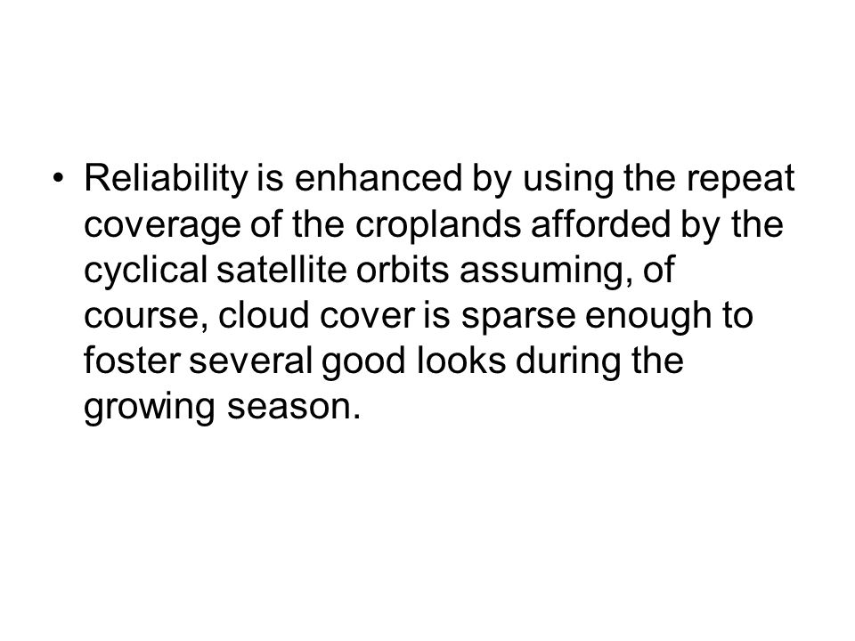 Reliability is enhanced by using the repeat coverage of the croplands afforded by the cyclical satellite orbits assuming, of course, cloud cover is sparse enough to foster several good looks during the growing season.