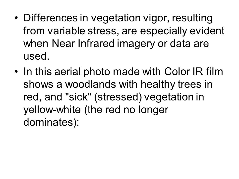 Differences in vegetation vigor, resulting from variable stress, are especially evident when Near Infrared imagery or data are used.