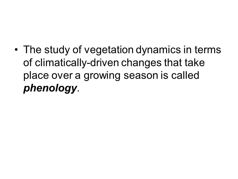 The study of vegetation dynamics in terms of climatically-driven changes that take place over a growing season is called phenology.