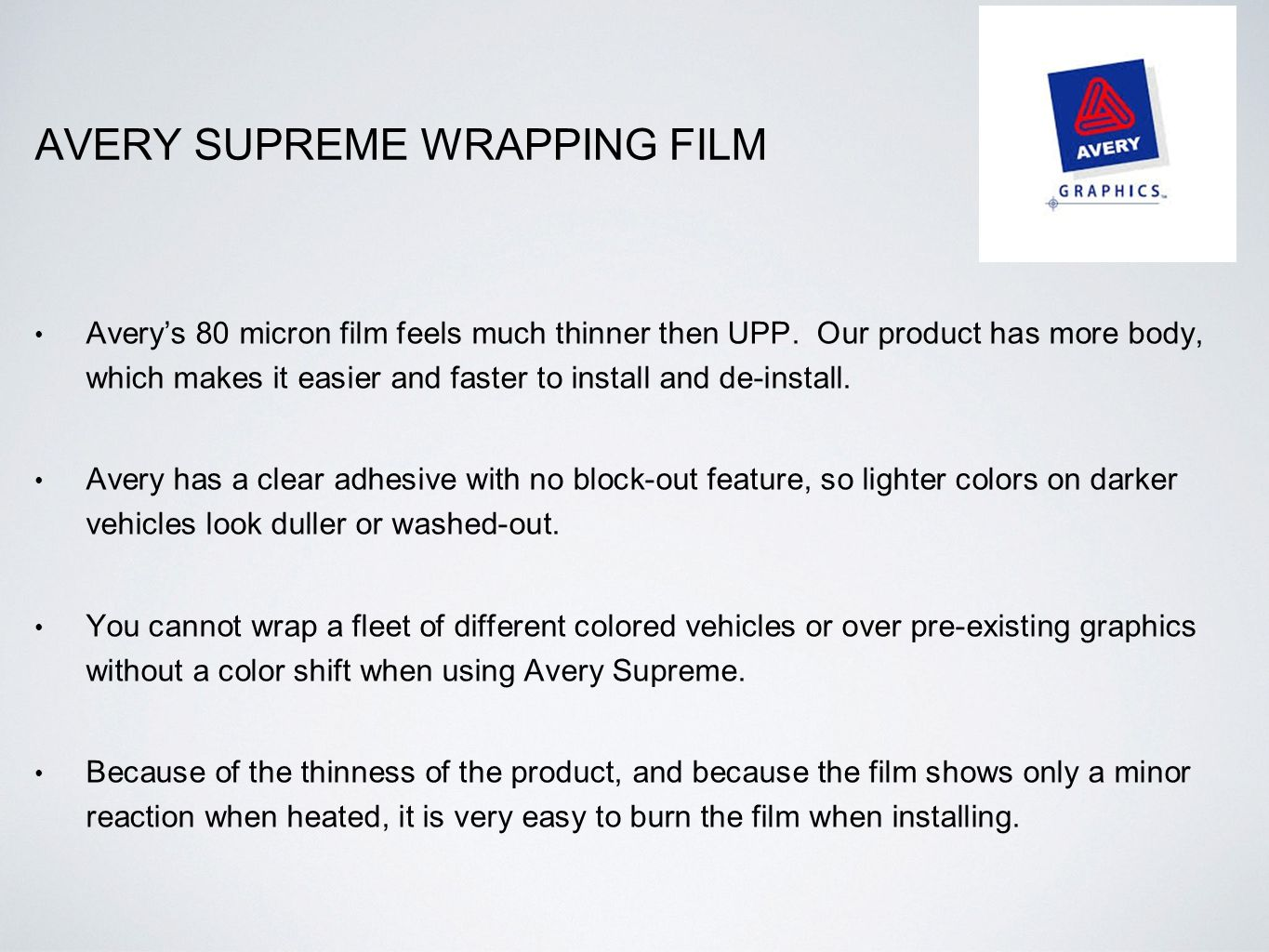 AVERY SUPREME WRAPPING FILM Avery's 80 micron film feels much thinner then UPP. Our product has more body, which makes it easier and faster to install