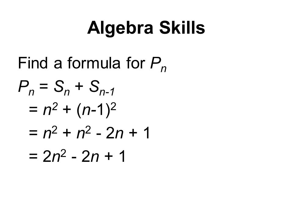 Algebra Skills Find a formula for P n P n = S n + S n-1 = n 2 + (n-1) 2 = n 2 + n 2 - 2n + 1 = 2n 2 - 2n + 1