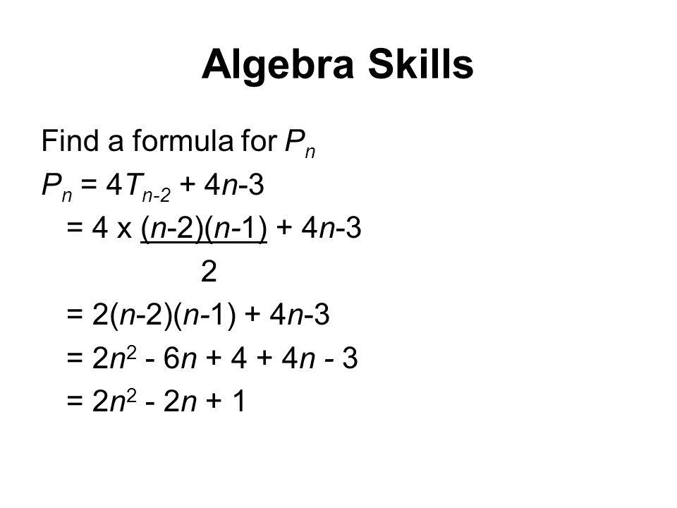 Algebra Skills Find a formula for P n P n = 4T n-2 + 4n-3 = 4 x (n-2)(n-1) + 4n-3 2 = 2(n-2)(n-1) + 4n-3 = 2n 2 - 6n + 4 + 4n - 3 = 2n 2 - 2n + 1
