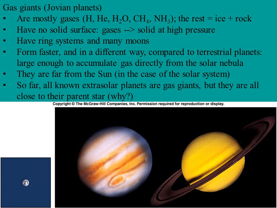 Gas giants (Jovian planets) Are mostly gases (H, He, H 2 O, CH 4, NH 3 ); the rest = ice + rock Have no solid surface: gases --> solid at high pressur