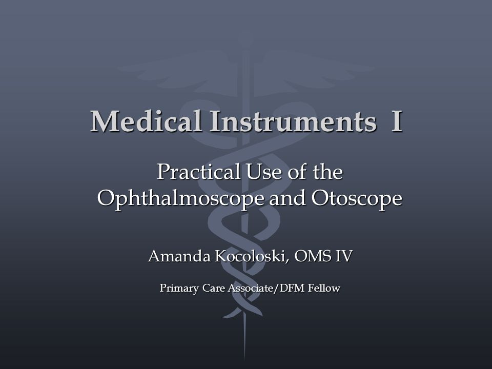 Medical Instruments I Practical Use of the Ophthalmoscope and Otoscope Amanda Kocoloski, OMS IV Primary Care Associate/DFM Fellow