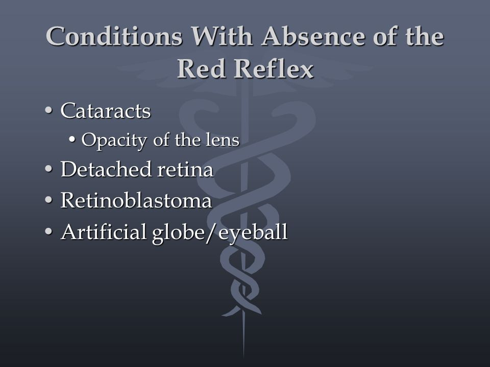 Conditions With Absence of the Red Reflex CataractsCataracts Opacity of the lensOpacity of the lens Detached retinaDetached retina RetinoblastomaRetinoblastoma Artificial globe/eyeballArtificial globe/eyeball