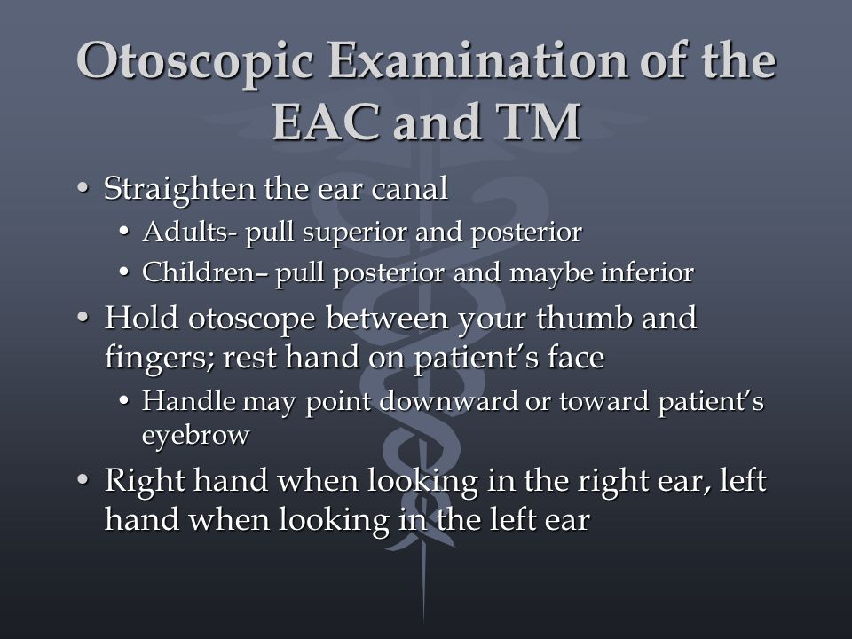 Otoscopic Examination of the EAC and TM Straighten the ear canalStraighten the ear canal Adults- pull superior and posteriorAdults- pull superior and posterior Children– pull posterior and maybe inferiorChildren– pull posterior and maybe inferior Hold otoscope between your thumb and fingers; rest hand on patient's faceHold otoscope between your thumb and fingers; rest hand on patient's face Handle may point downward or toward patient's eyebrowHandle may point downward or toward patient's eyebrow Right hand when looking in the right ear, left hand when looking in the left earRight hand when looking in the right ear, left hand when looking in the left ear