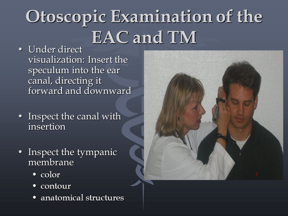 Otoscopic Examination of the EAC and TM Under direct visualization: Insert the speculum into the ear canal, directing it forward and downwardUnder direct visualization: Insert the speculum into the ear canal, directing it forward and downward Inspect the canal with insertionInspect the canal with insertion Inspect the tympanic membraneInspect the tympanic membrane colorcolor contourcontour anatomical structuresanatomical structures