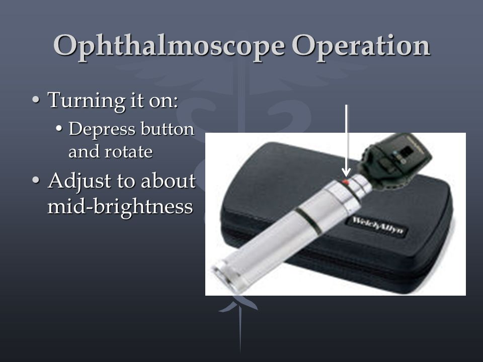 Ophthalmoscope Operation Turning it on:Turning it on: Depress button and rotateDepress button and rotate Adjust to about mid-brightnessAdjust to about mid-brightness