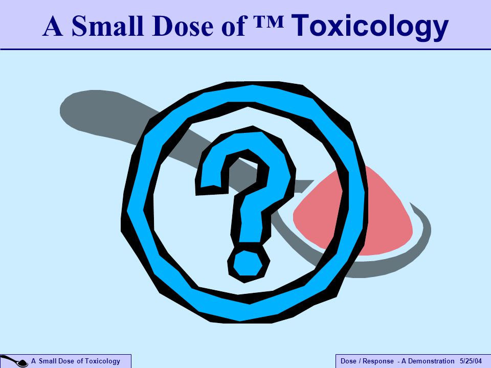 Dose / Response - A Demonstration 5/25/04 A Small Dose of Toxicology A Small Dose of ™ Toxicology