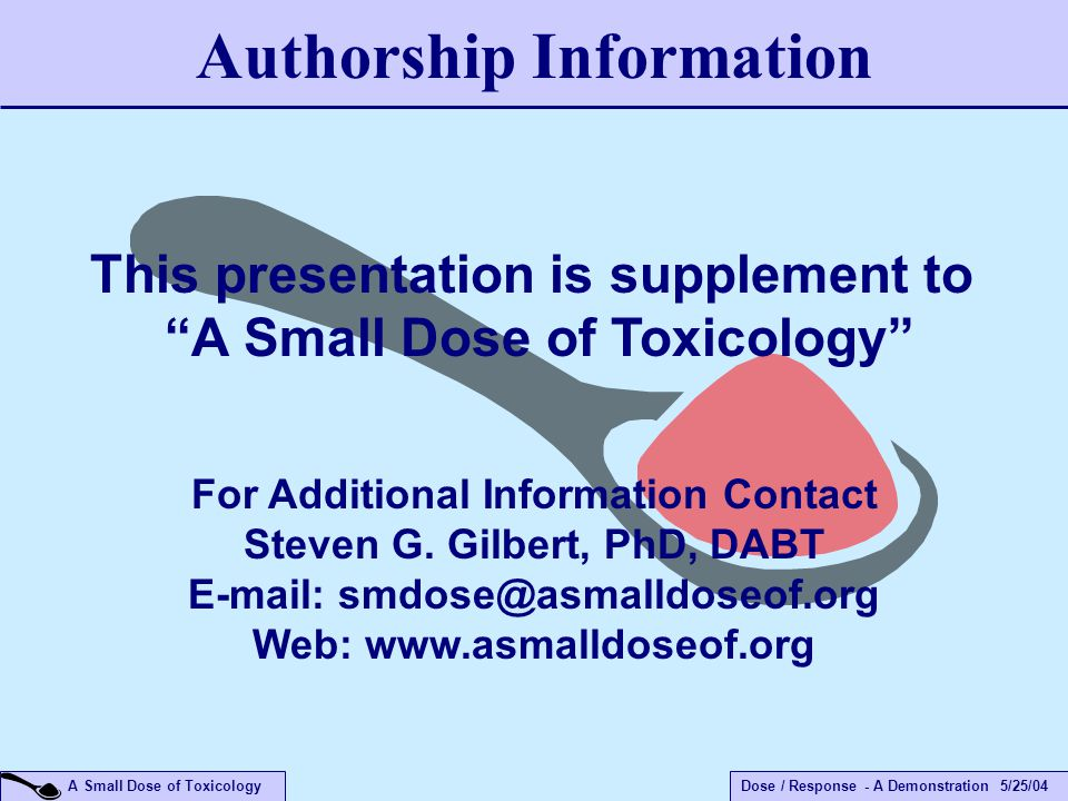 Dose / Response - A Demonstration 5/25/04 A Small Dose of Toxicology Authorship Information For Additional Information Contact Steven G.