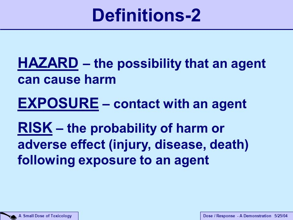 Dose / Response - A Demonstration 5/25/04 A Small Dose of Toxicology HAZARD – the possibility that an agent can cause harm EXPOSURE – contact with an agent RISK – the probability of harm or adverse effect (injury, disease, death) following exposure to an agent Definitions-2