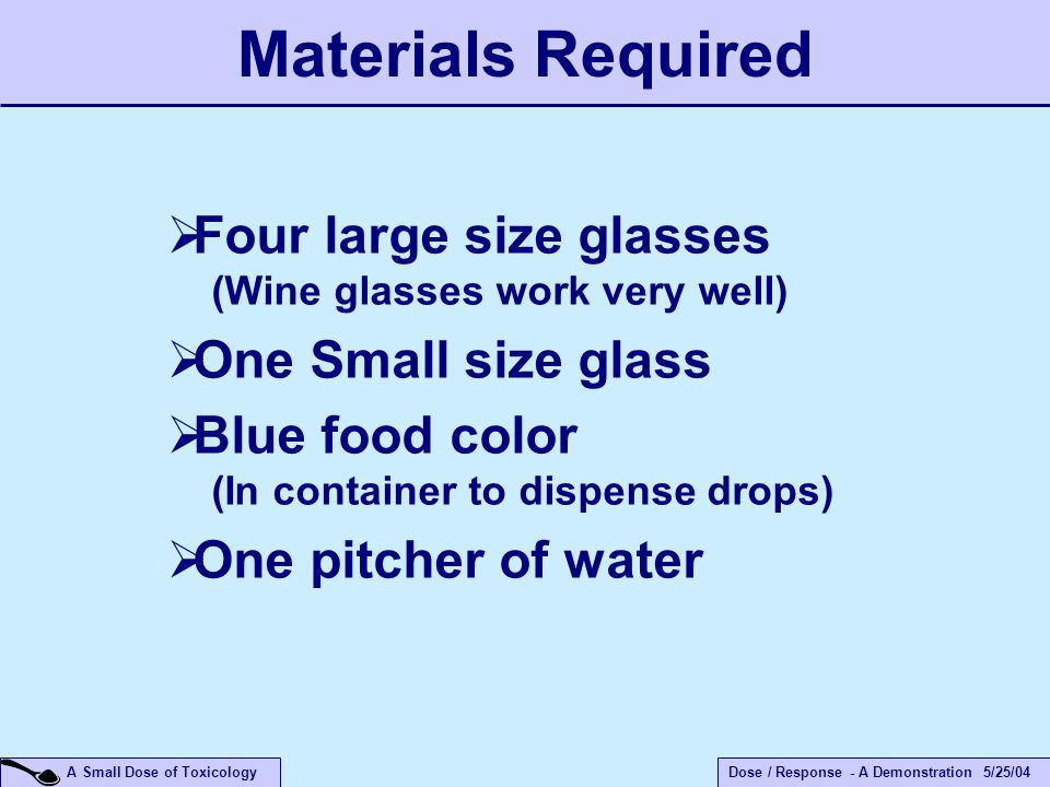 Dose / Response - A Demonstration 5/25/04 A Small Dose of Toxicology  Four large size glasses (Wine glasses work very well)  One Small size glass  Blue food color (In container to dispense drops)  One pitcher of water Materials Required