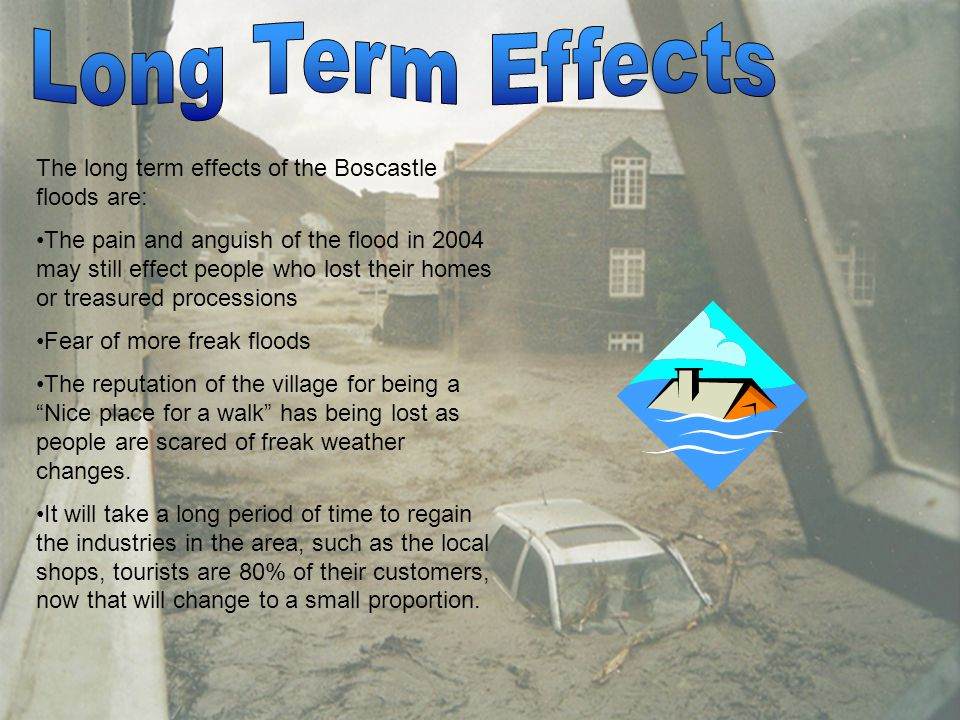 The short term effects of the flooding are: People are homeless and have no access to money within a week of the flood Damage caused by river to cars