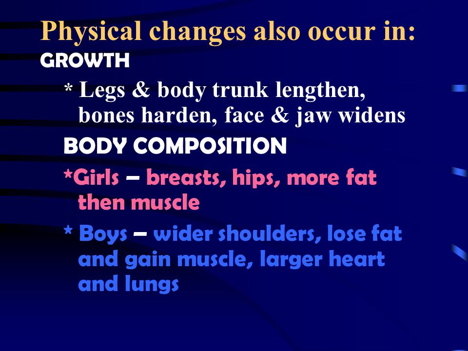 Physical changes also occur in: GROWTH * Legs & body trunk lengthen, bones harden, face & jaw widens BODY COMPOSITION *Girls – breasts, hips, more fat then muscle * Boys – wider shoulders, lose fat and gain muscle, larger heart and lungs