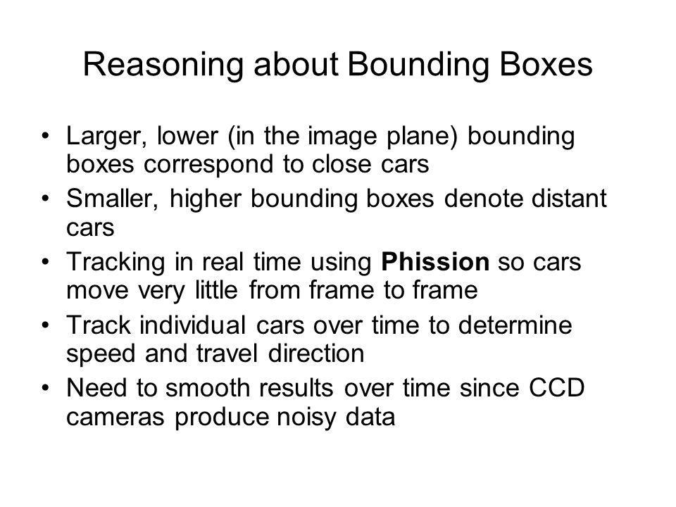 Reasoning about Bounding Boxes Larger, lower (in the image plane) bounding boxes correspond to close cars Smaller, higher bounding boxes denote distan