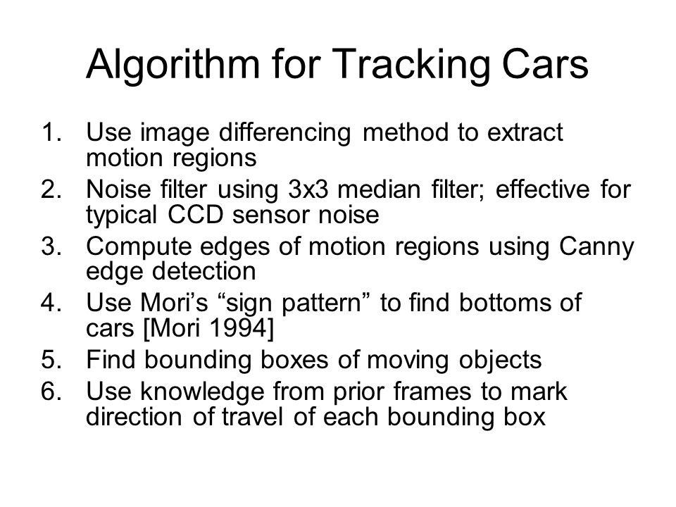 Algorithm for Tracking Cars 1.Use image differencing method to extract motion regions 2.Noise filter using 3x3 median filter; effective for typical CC