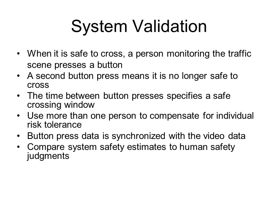 System Validation When it is safe to cross, a person monitoring the traffic scene presses a button A second button press means it is no longer safe to