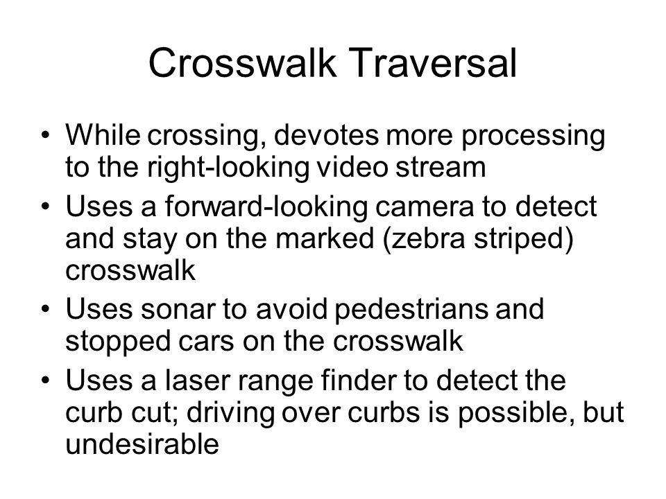 Crosswalk Traversal While crossing, devotes more processing to the right-looking video stream Uses a forward-looking camera to detect and stay on the