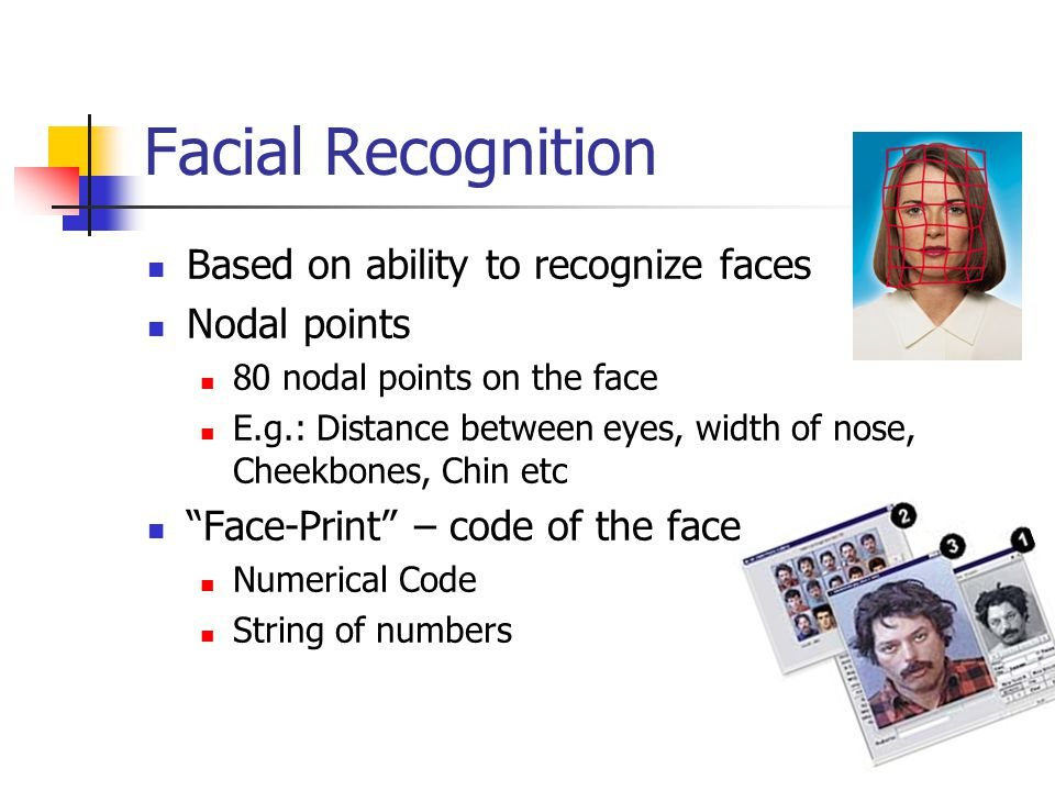 Facial Recognition Based on ability to recognize faces Nodal points 80 nodal points on the face E.g.: Distance between eyes, width of nose, Cheekbones