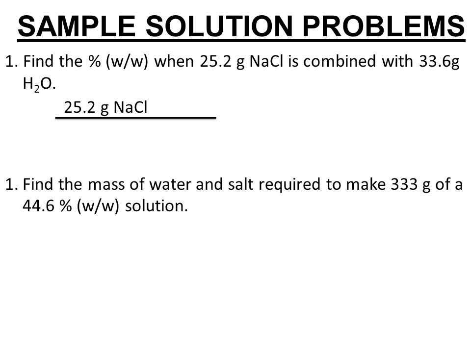 SAMPLE SOLUTION PROBLEMS 1. Find the % (w/w) when 25.2 g NaCl is combined with 33.6g H 2 O. 1.Find the mass of water and salt required to make 333 g o