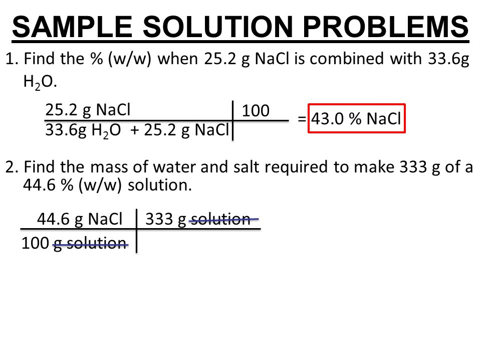 SAMPLE SOLUTION PROBLEMS 1. Find the % (w/w) when 25.2 g NaCl is combined with 33.6g H 2 O. 2. Find the mass of water and salt required to make 333 g