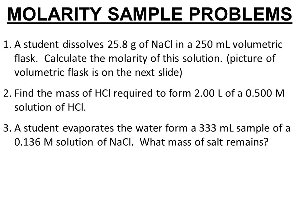 MOLARITY SAMPLE PROBLEMS 1.A student dissolves 25.8 g of NaCl in a 250 mL volumetric flask. Calculate the molarity of this solution. (picture of volum