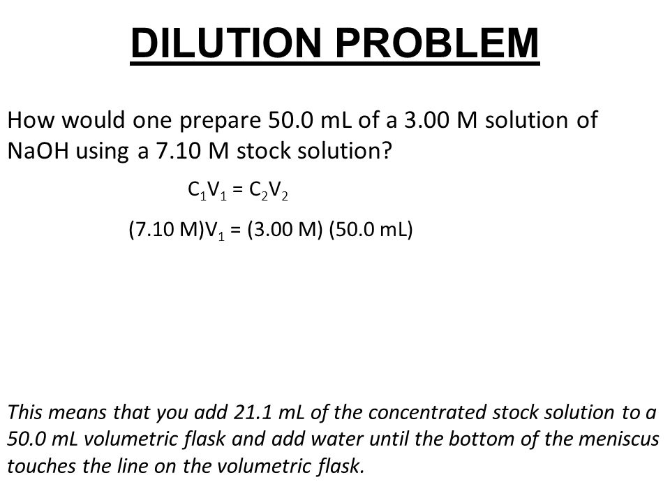 DILUTION PROBLEM How would one prepare 50.0 mL of a 3.00 M solution of NaOH using a 7.10 M stock solution? C 1 V 1 = C 2 V 2 (7.10 M)V 1 = (3.00 M) (5