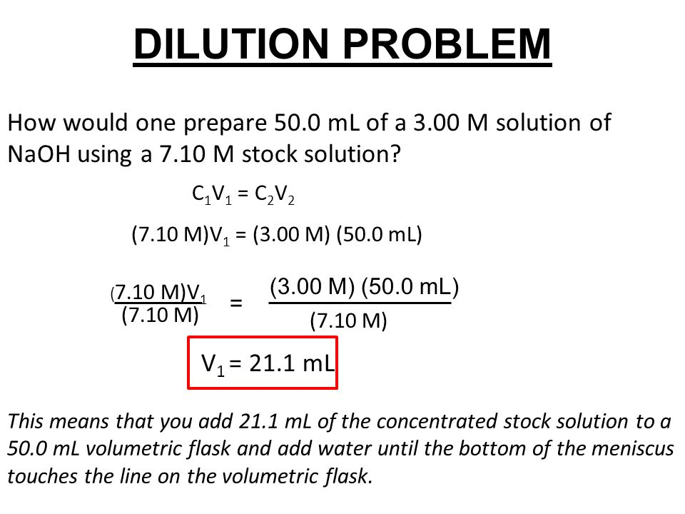 DILUTION PROBLEM How would one prepare 50.0 mL of a 3.00 M solution of NaOH using a 7.10 M stock solution? ( 7.10 M)V 1 (7.10 M) C 1 V 1 = C 2 V 2 (7.