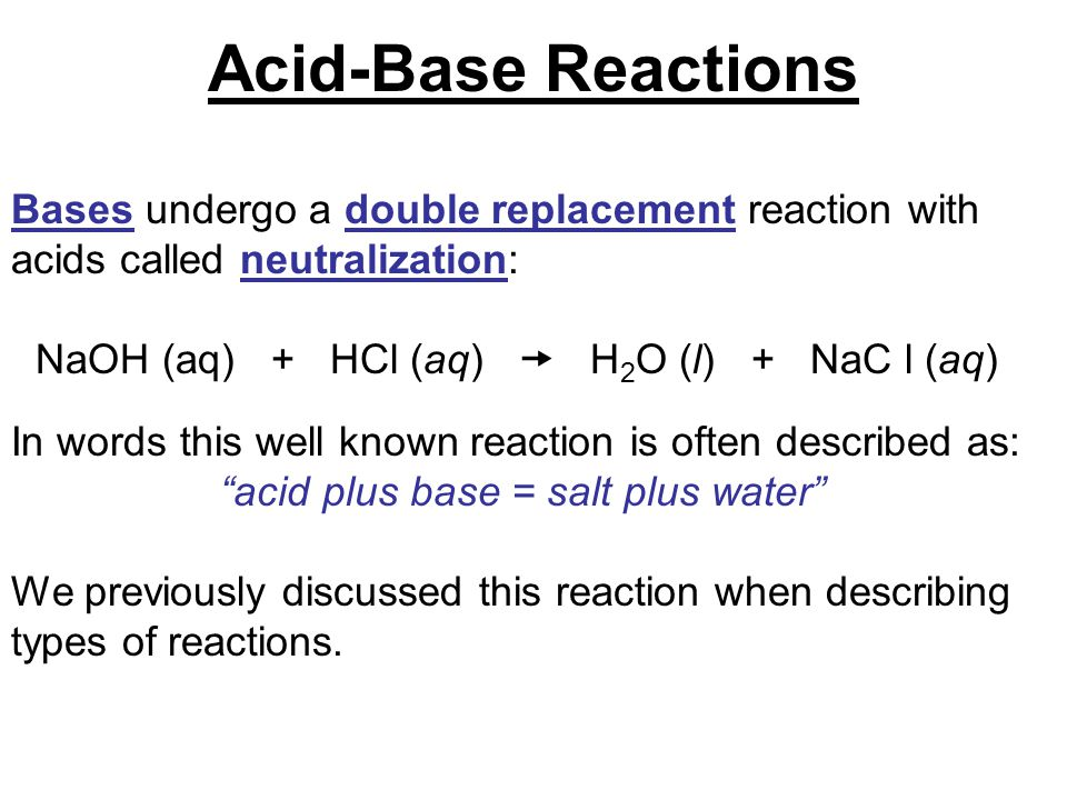 Bases undergo a double replacement reaction with acids called neutralization: NaOH (aq) + HCl (aq)  H 2 O (l) + NaC l (aq) In words this well known r