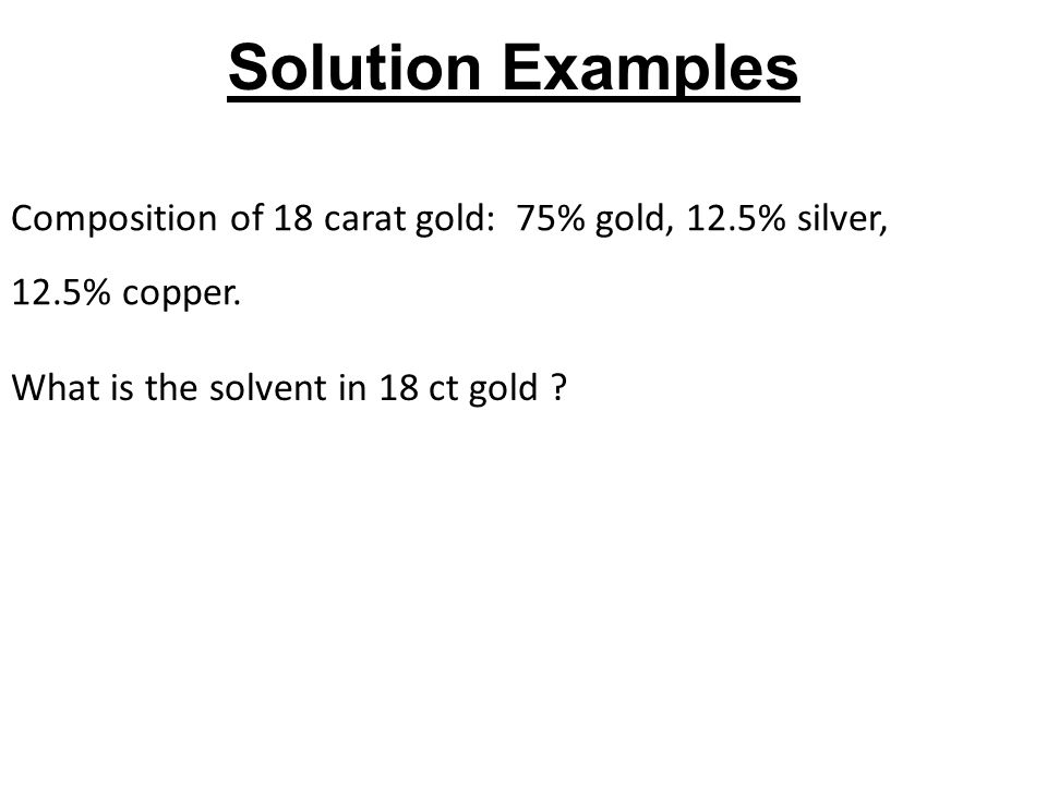 What is the solvent in 18 ct gold ? Composition of 18 carat gold: 75% gold, 12.5% silver, 12.5% copper. Solution Examples