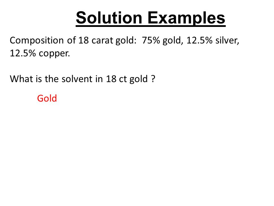 What is the solvent in 18 ct gold ? Gold Composition of 18 carat gold: 75% gold, 12.5% silver, 12.5% copper. Solution Examples