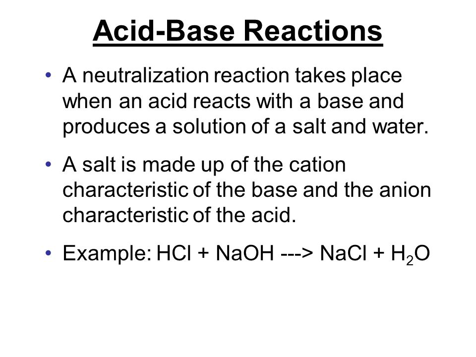 Acid-Base Reactions A neutralization reaction takes place when an acid reacts with a base and produces a solution of a salt and water. A salt is made