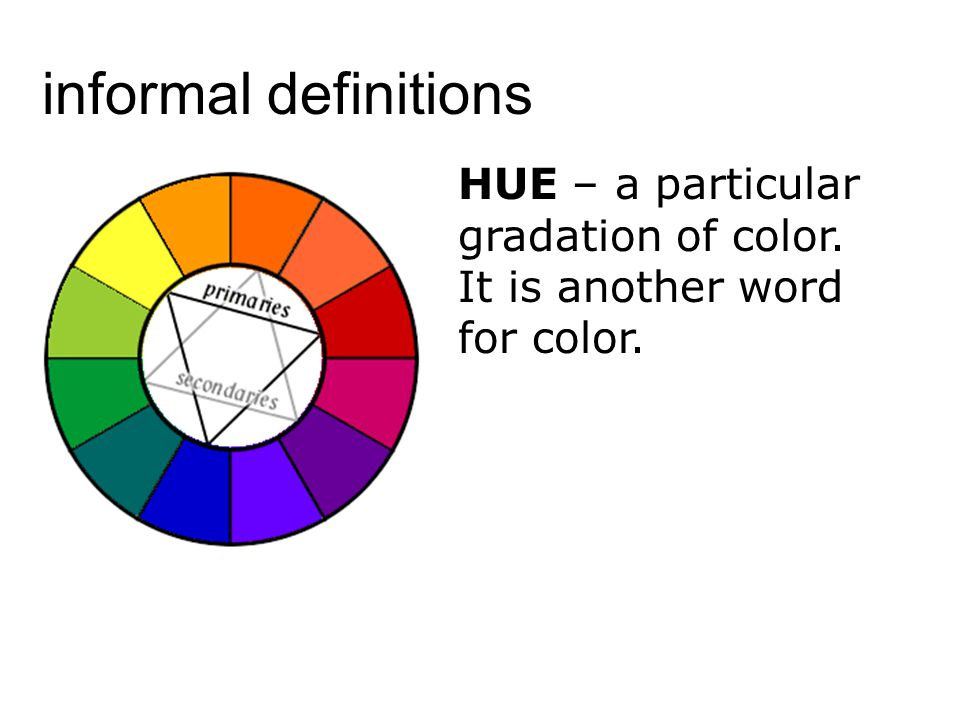 informal definitions HUE – a particular gradation of color. It is another word for color.
