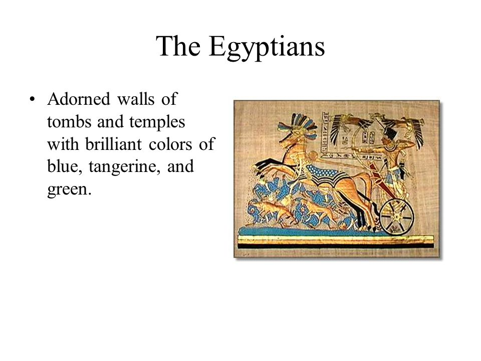 The Egyptians Adorned walls of tombs and temples with brilliant colors of blue, tangerine, and green.