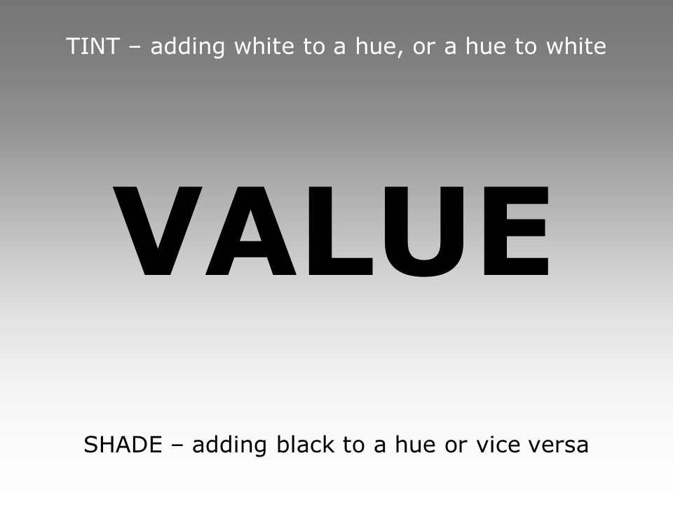 VALUE TINT – adding white to a hue, or a hue to white SHADE – adding black to a hue or vice versa