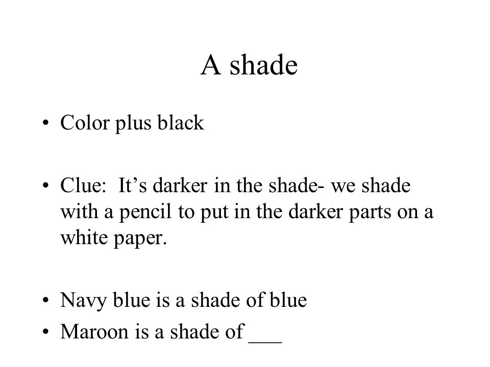 A shade Color plus black Clue: It's darker in the shade- we shade with a pencil to put in the darker parts on a white paper. Navy blue is a shade of b