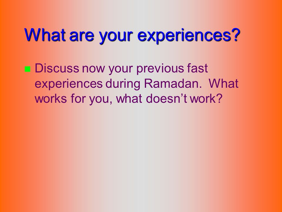 What are your experiences? n n Discuss now your previous fast experiences during Ramadan. What works for you, what doesn't work?