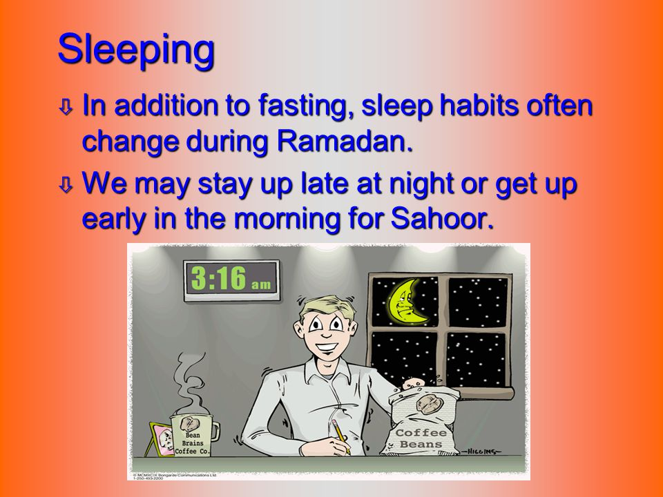 Sleeping ò In addition to fasting, sleep habits often change during Ramadan. ò We may stay up late at night or get up early in the morning for Sahoor.