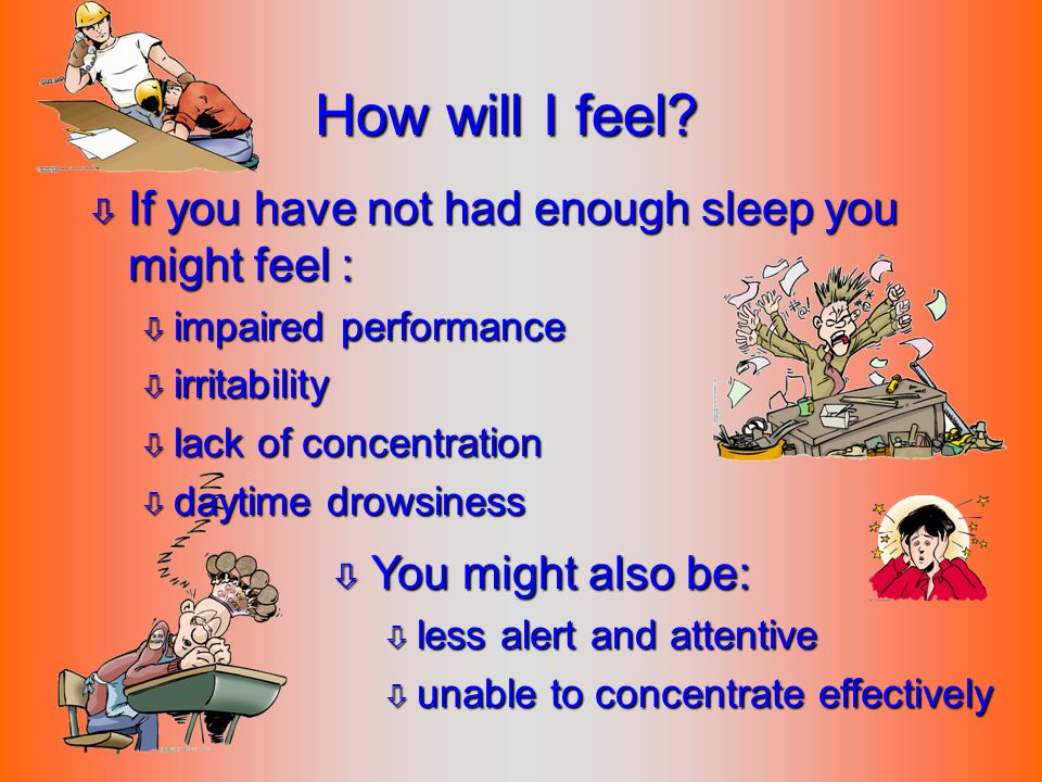 How will I feel? ò If you have not had enough sleep you might feel : ò impaired performance ò irritability ò lack of concentration ò daytime drowsines