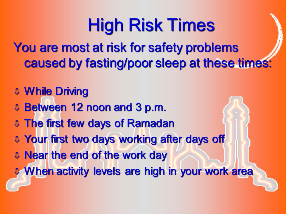 High Risk Times You are most at risk for safety problems caused by fasting/poor sleep at these times: ò While Driving ò Between 12 noon and 3 p.m. ò T
