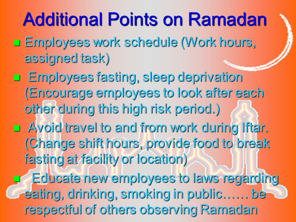 Additional Points on Ramadan n Employees work schedule (Work hours, assigned task) n Employees fasting, sleep deprivation (Encourage employees to look