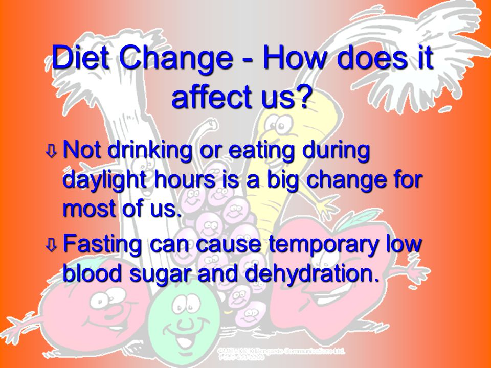 ò Not drinking or eating during daylight hours is a big change for most of us. ò Fasting can cause temporary low blood sugar and dehydration. Diet Cha