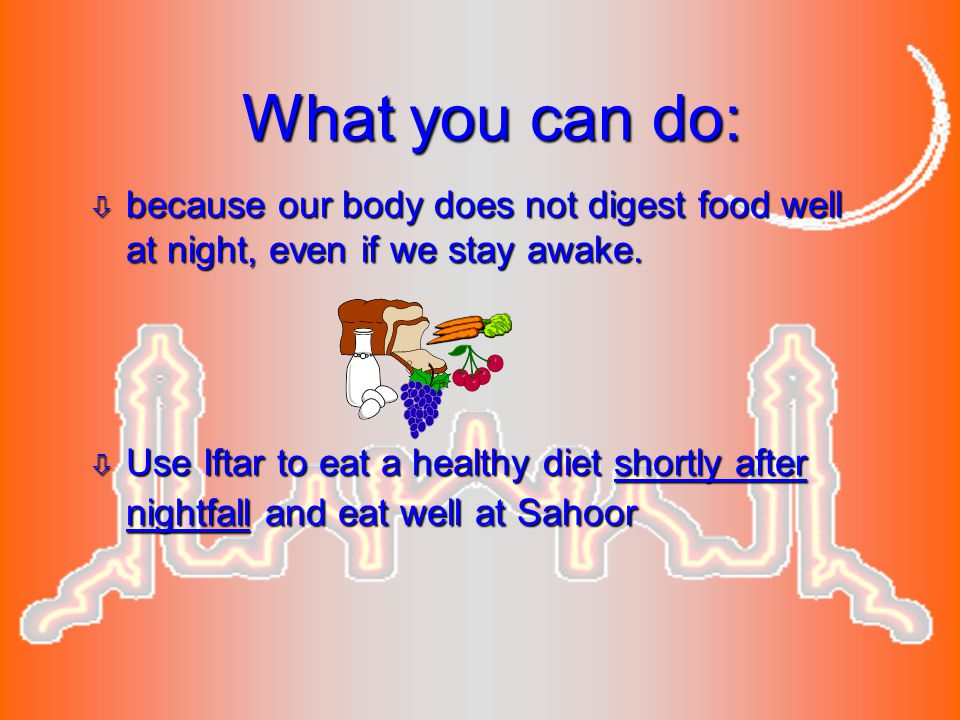 What you can do: ò because our body does not digest food well at night, even if we stay awake. ò Use Iftar to eat a healthy diet shortly after nightfa