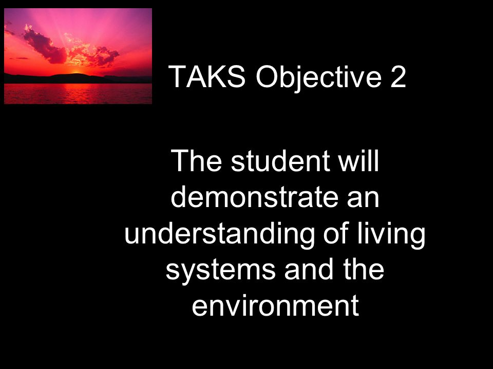 The student will demonstrate an understanding of living systems and the environment TAKS Objective 2