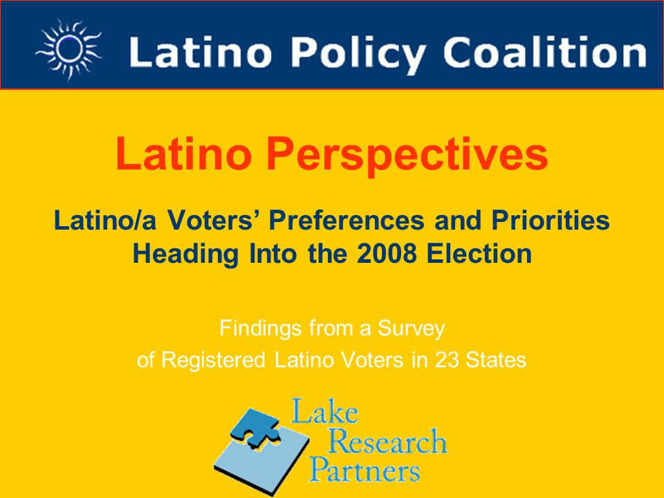 Latino Perspectives Latino/a Voters' Preferences and Priorities Heading Into the 2008 Election Findings from a Survey of Registered Latino Voters in 23 States