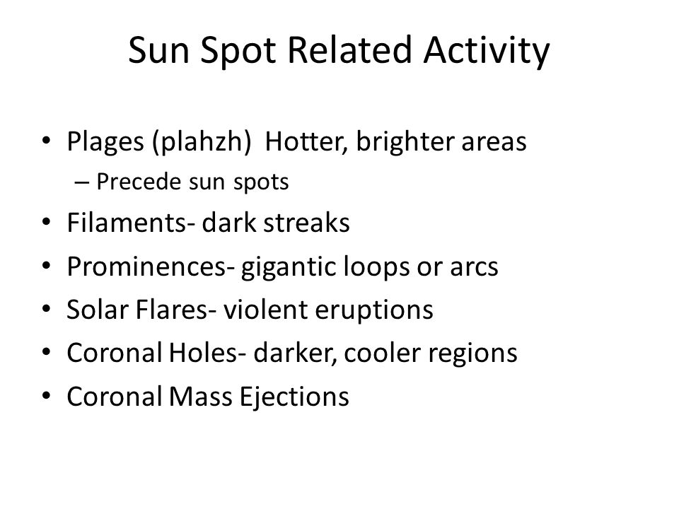 Sun Spot Related Activity Plages (plahzh) Hotter, brighter areas – Precede sun spots Filaments- dark streaks Prominences- gigantic loops or arcs Solar Flares- violent eruptions Coronal Holes- darker, cooler regions Coronal Mass Ejections
