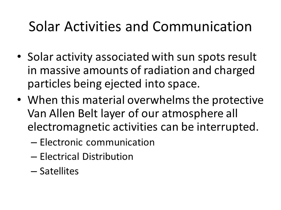 Solar Activities and Communication Solar activity associated with sun spots result in massive amounts of radiation and charged particles being ejected into space.
